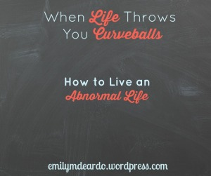 When life throws you curveballs--how to live and abnormal life @emily_m_deardo